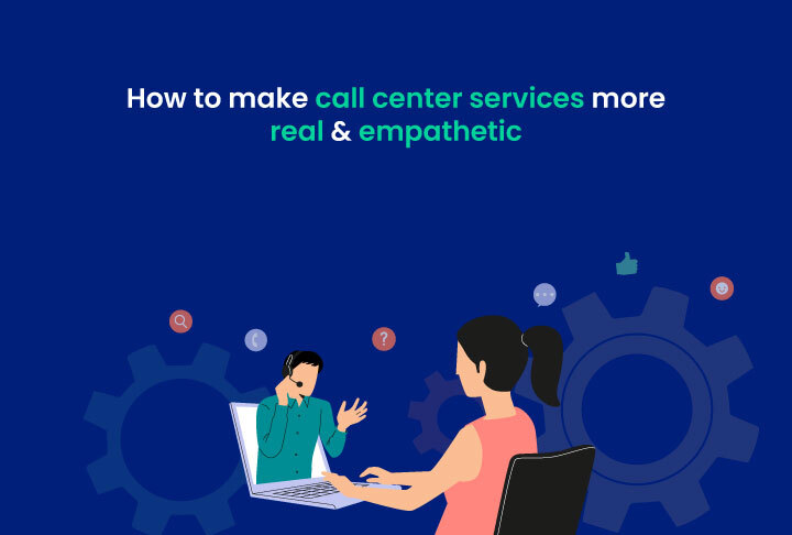 How to make call center services more real and empathetic